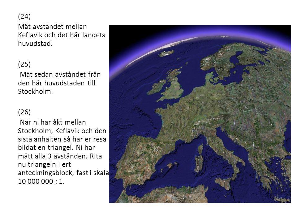 (24) Mät avståndet mellan Keflavik och det här landets huvudstad. (25) Mät sedan avståndet från den här huvudstaden till Stockholm. (26) När ni har åk