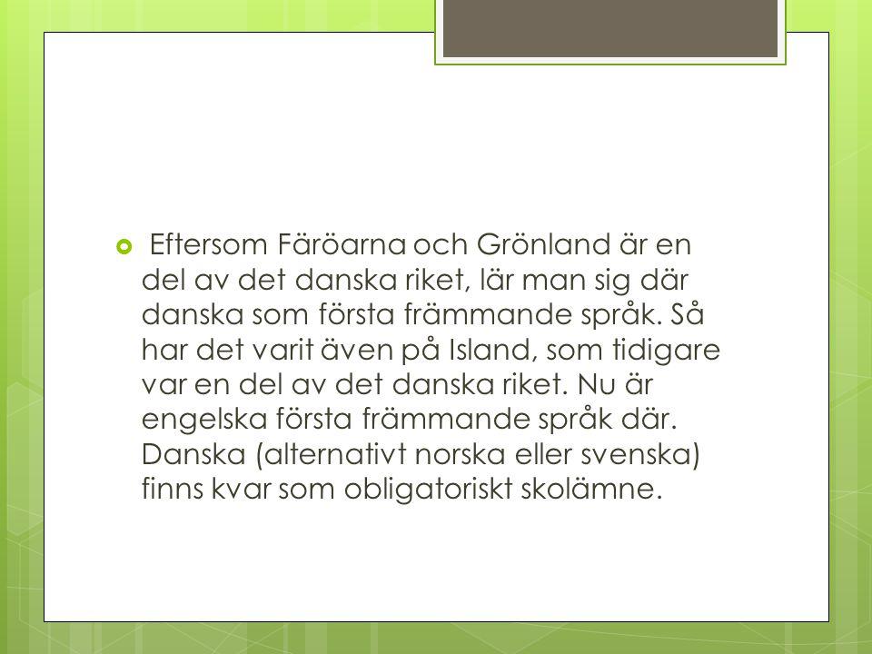  Eftersom Färöarna och Grönland är en del av det danska riket, lär man sig där danska som första främmande språk. Så har det varit även på Island, so