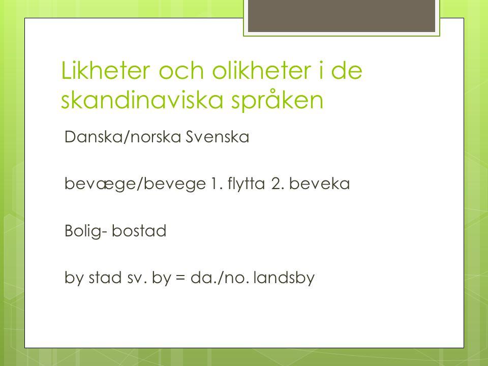 Likheter och olikheter i de skandinaviska språken Danska/norska Svenska bevæge/bevege 1. flytta 2. beveka Bolig- bostad by stad sv. by = da./no. lands