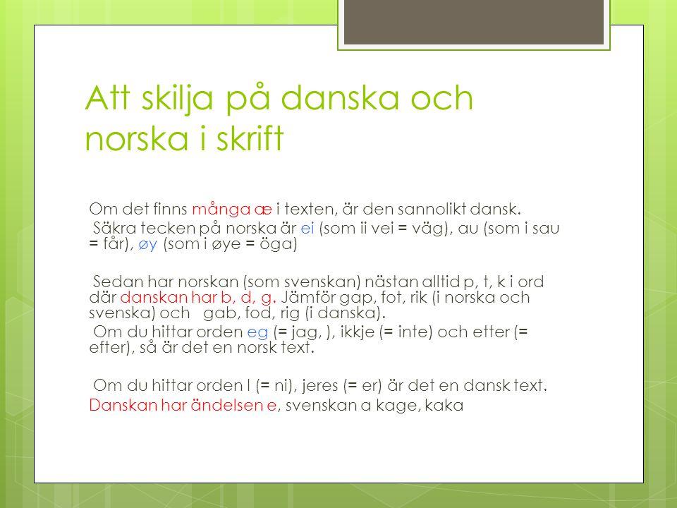 Att skilja på danska och norska i skrift Om det finns många æ i texten, är den sannolikt dansk. Säkra tecken på norska är ei (som ii vei = väg), au (s