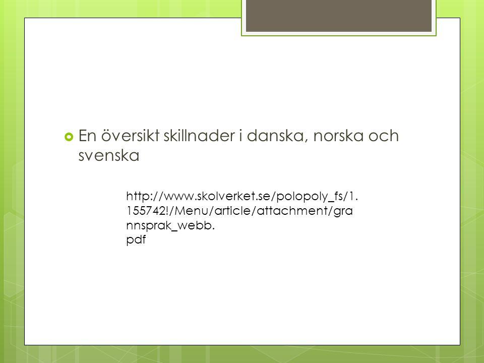  En översikt skillnader i danska, norska och svenska http://www.skolverket.se/polopoly_fs/1. 155742!/Menu/article/attachment/gra nnsprak_webb. pdf