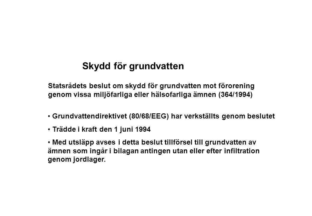 Skydd för grundvatten Statsrådets beslut om skydd för grundvatten mot förorening genom vissa miljöfarliga eller hälsofarliga ämnen (364/1994) Grundvattendirektivet (80/68/EEG) har verkställts genom beslutet Trädde i kraft den 1 juni 1994 Med utsläpp avses i detta beslut tillförsel till grundvatten av ämnen som ingår i bilagan antingen utan eller efter infiltration genom jordlager.