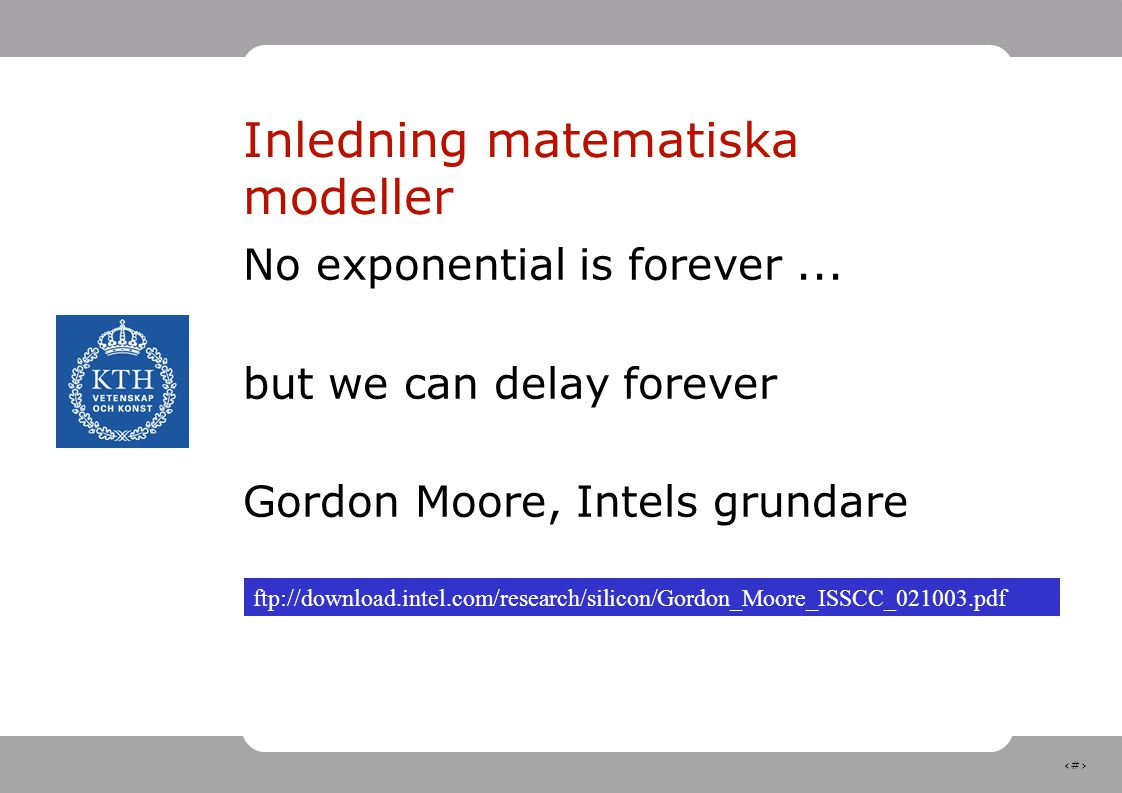 6 Inledning matematiska modeller No exponential is forever... but we can delay forever Gordon Moore, Intels grundare ftp://download.intel.com/research