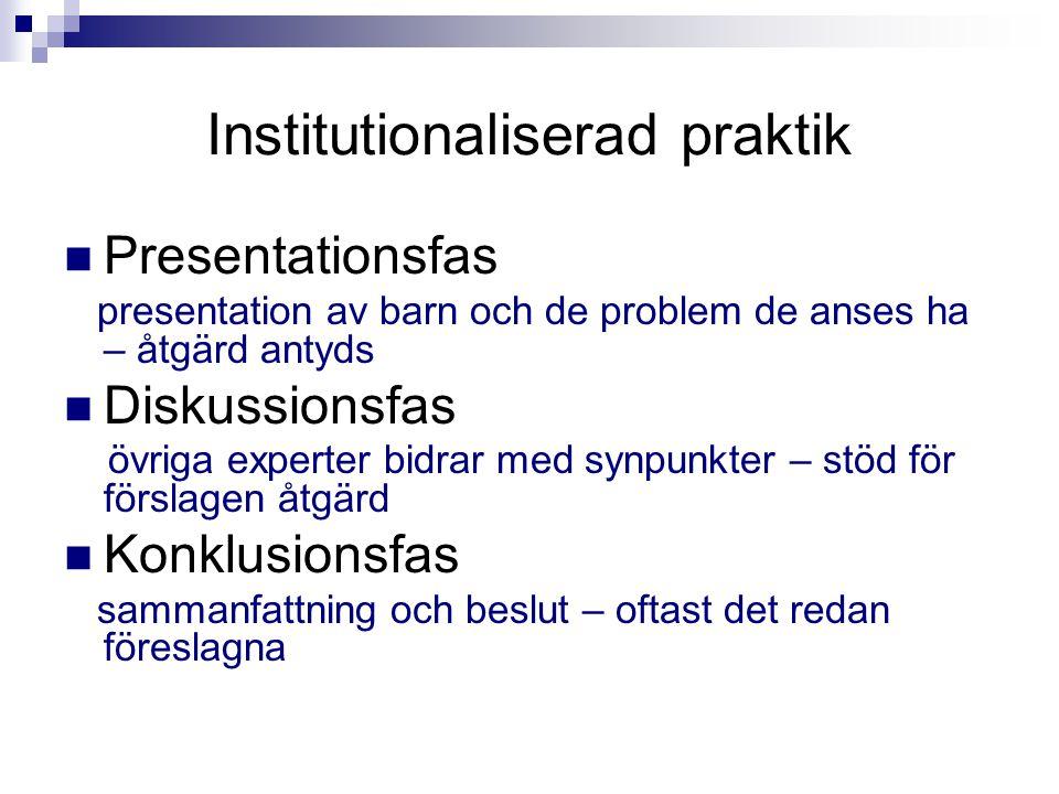 Institutionaliserad praktik Presentationsfas presentation av barn och de problem de anses ha – åtgärd antyds Diskussionsfas övriga experter bidrar med