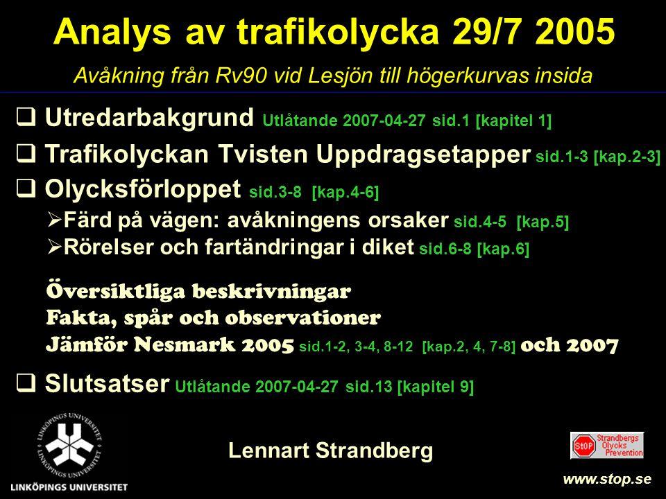 Analys av trafikolycka 29/7 2005 Lennart Strandberg  Utredarbakgrund Utlåtande 2007-04-27 sid.1 [kapitel 1]  Olycksförloppet sid.3-8 [kap.4-6]  Slutsatser Utlåtande 2007-04-27 sid.13 [kapitel 9] Avåkning från Rv90 vid Lesjön till högerkurvas insida www.stop.se  Färd på vägen: avåkningens orsaker sid.4-5 [kap.5]  Rörelser och fartändringar i diket sid.6-8 [kap.6]  Trafikolyckan Tvisten Uppdragsetapper sid.1-3 [kap.2-3] Översiktliga beskrivningar Fakta, spår och observationer Jämför Nesmark 2005 sid.1-2, 3-4, 8-12 [kap.2, 4, 7-8] och 2007