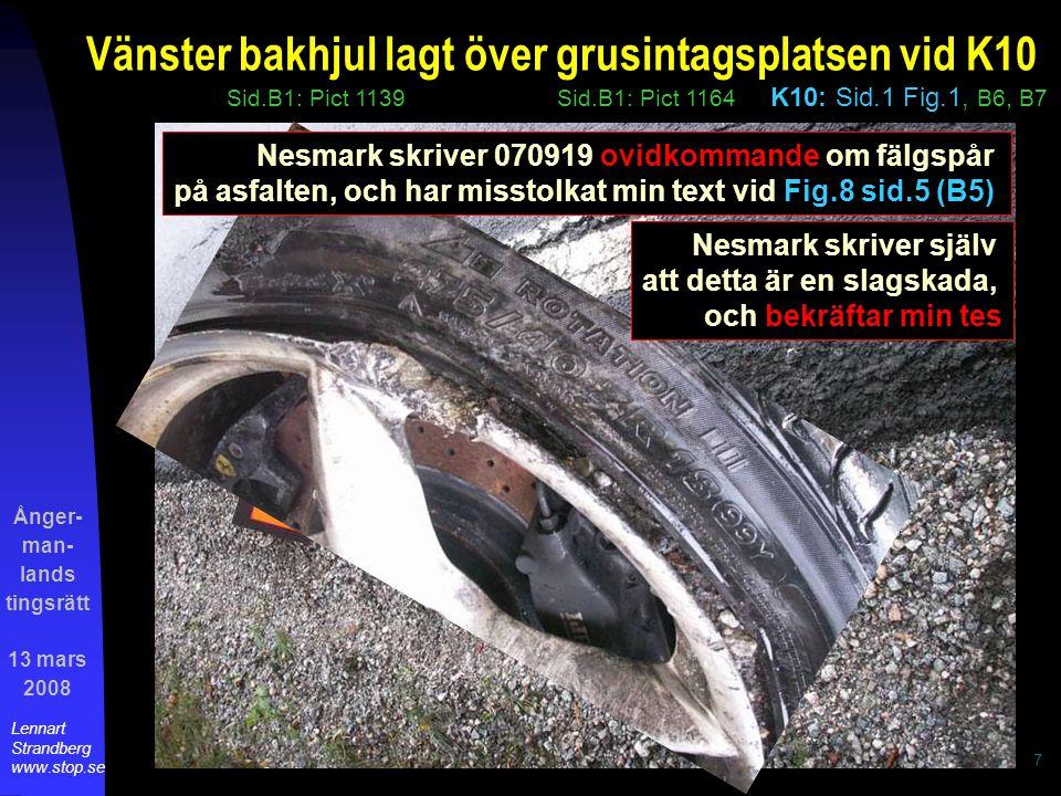 Ånger- man- lands tingsrätt 13 mars 2008 Lennart Strandberg www.stop.se 7 grusintagsplatsen vid K10 Sid.B1: Pict 1139Sid.B1: Pict 1164 K10: Sid.1 Fig.1, B6, B7 Vänster bakhjul lagt över Nesmark skriver 070919 ovidkommande om fälgspår på asfalten, och har misstolkat min text vid Fig.8 sid.5 (B5) Nesmark skriver själv att detta är en slagskada, och bekräftar min tes