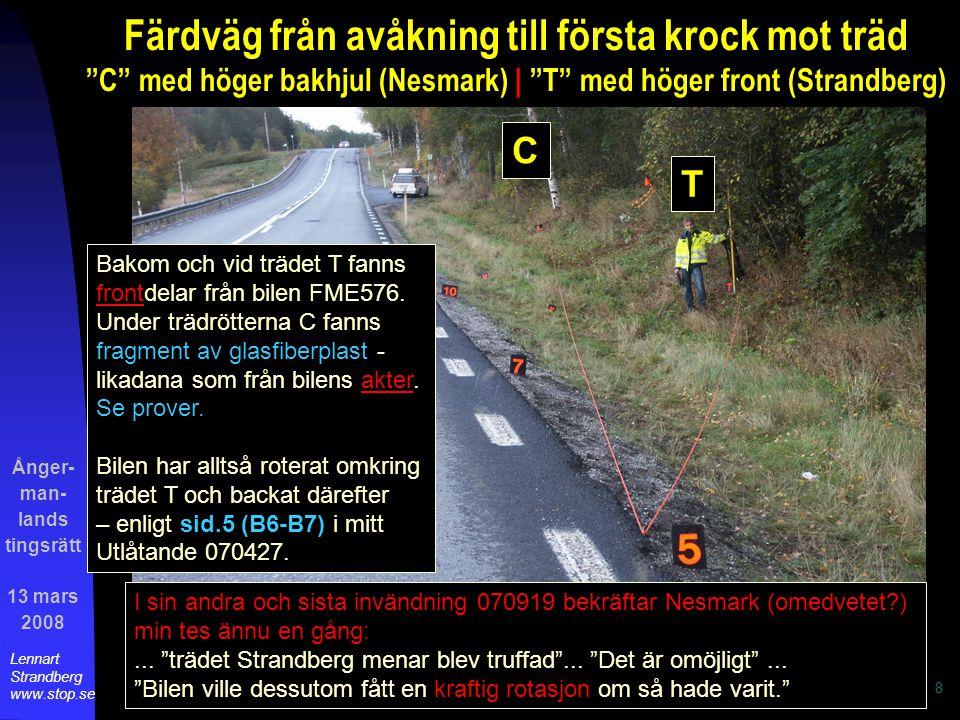 Ånger- man- lands tingsrätt 13 mars 2008 Lennart Strandberg www.stop.se 8 Färdväg från avåkning till första krock mot träd C med höger bakhjul (Nesmark) | T med höger front (Strandberg) C T Bakom och vid trädet T fanns frontdelar från bilen FME576.