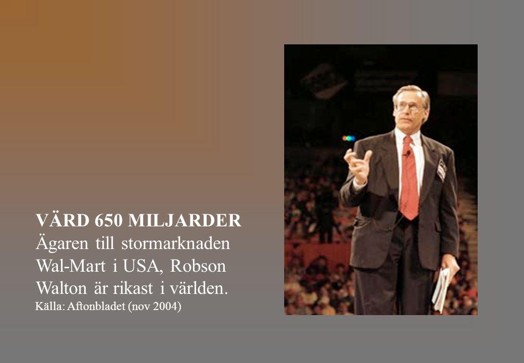 VÄRD 650 MILJARDER Ägaren till stormarknaden Wal-Mart i USA, Robson Walton är rikast i världen. Källa: Aftonbladet (nov 2004)