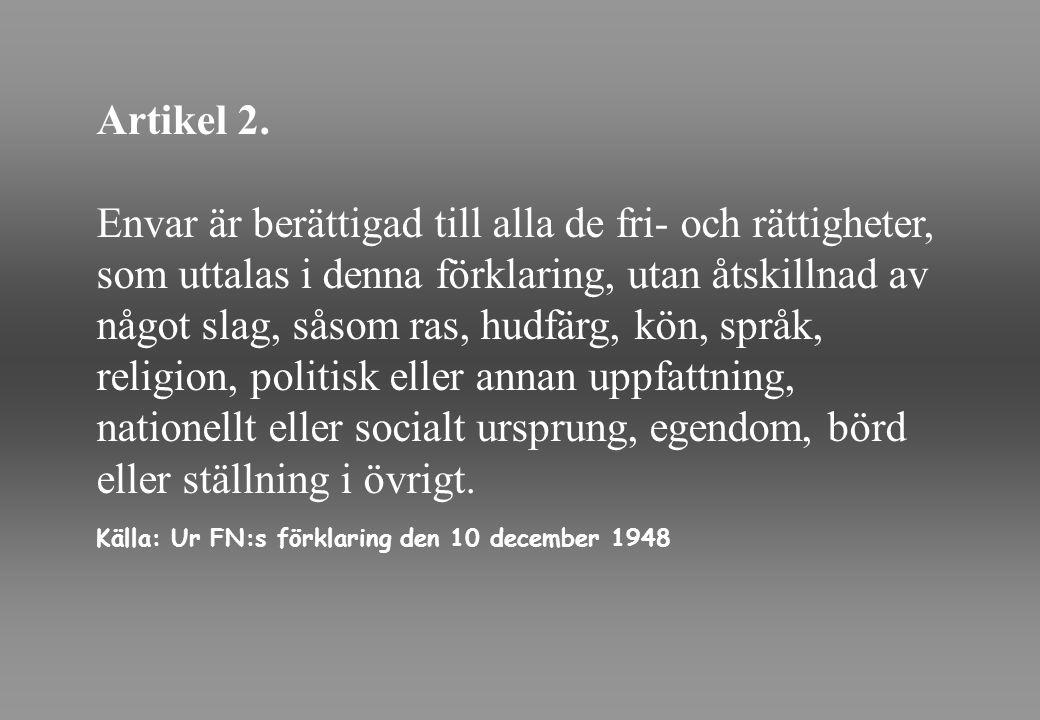 Artikel 2. Envar är berättigad till alla de fri- och rättigheter, som uttalas i denna förklaring, utan åtskillnad av något slag, såsom ras, hudfärg, k