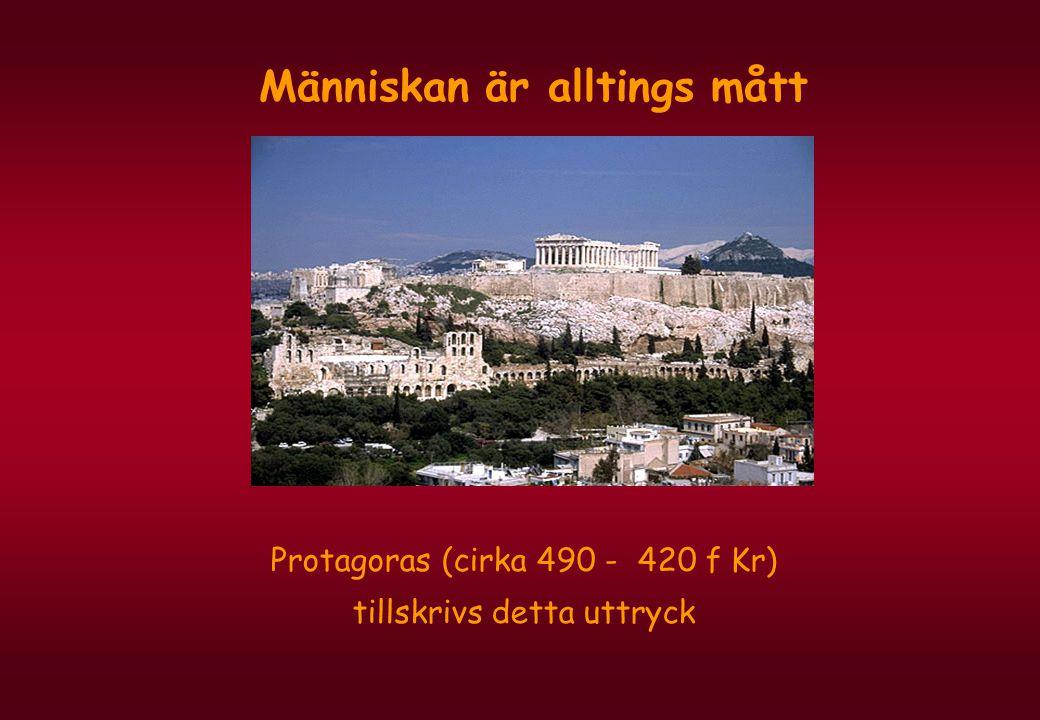 Människan är alltings mått Protagoras (cirka 490 - 420 f Kr) tillskrivs detta uttryck