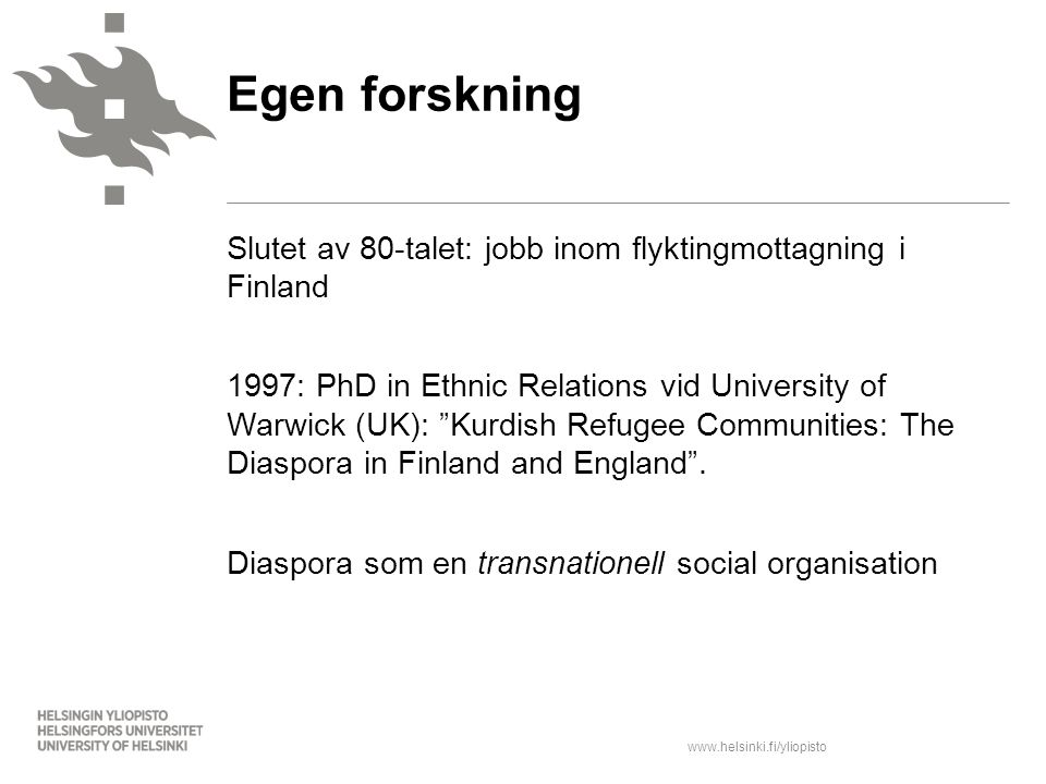 www.helsinki.fi/yliopisto Slutet av 80-talet: jobb inom flyktingmottagning i Finland 1997: PhD in Ethnic Relations vid University of Warwick (UK): Kurdish Refugee Communities: The Diaspora in Finland and England .
