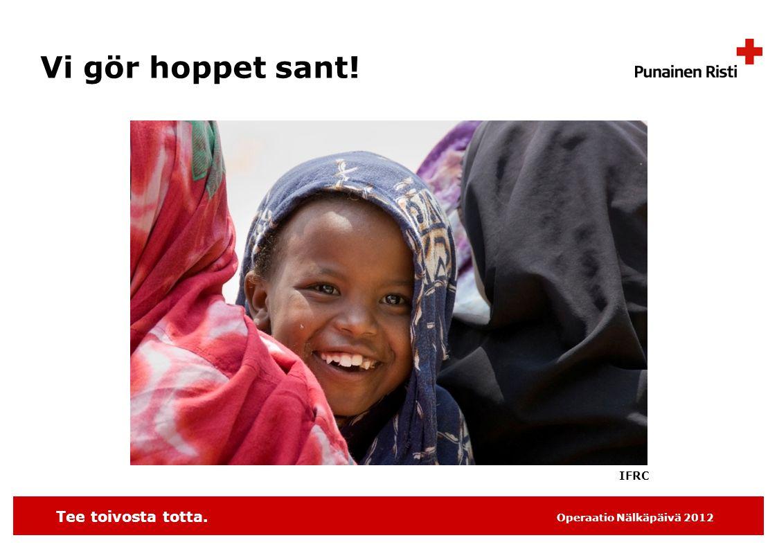 Tee toivosta totta. Operaatio Nälkäpäivä 2012 Vi gör hoppet sant! IFRC
