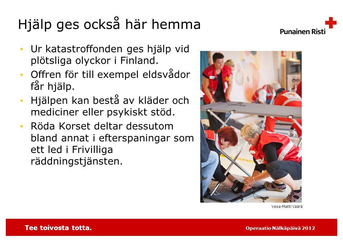 Tee toivosta totta. Operaatio Nälkäpäivä 2012 Hjälp ges också här hemma • Ur katastroffonden ges hjälp vid plötsliga olyckor i Finland. • Offren för t