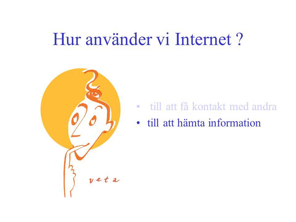 Hur använder vi Internet • till att få kontakt med andra •till att hämta information