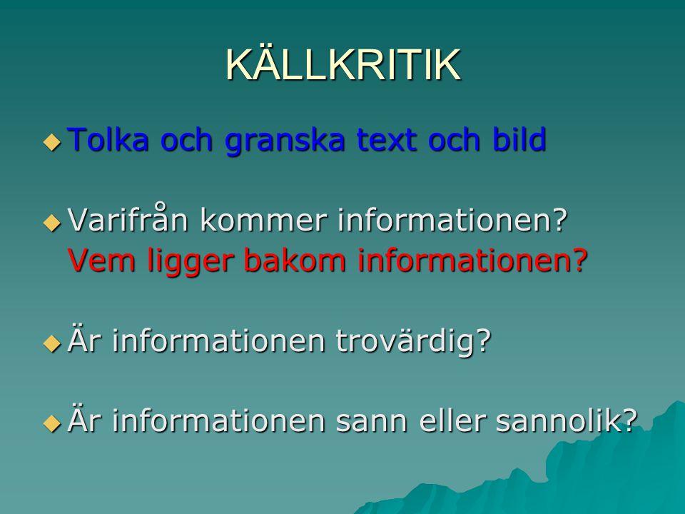 KÄLLKRITIK  Tolka och granska text och bild  Varifrån kommer informationen? Vem ligger bakom informationen?  Är informationen trovärdig?  Är infor
