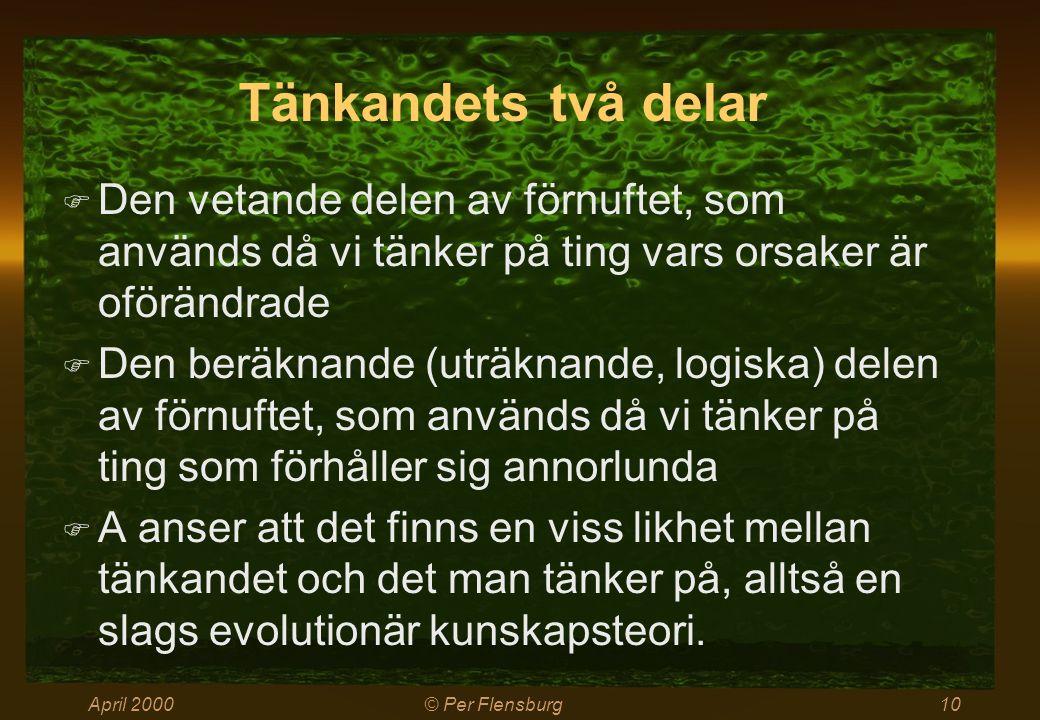 April 2000© Per Flensburg10 Tänkandets två delar  Den vetande delen av förnuftet, som används då vi tänker på ting vars orsaker är oförändrade  Den beräknande (uträknande, logiska) delen av förnuftet, som används då vi tänker på ting som förhåller sig annorlunda  A anser att det finns en viss likhet mellan tänkandet och det man tänker på, alltså en slags evolutionär kunskapsteori.