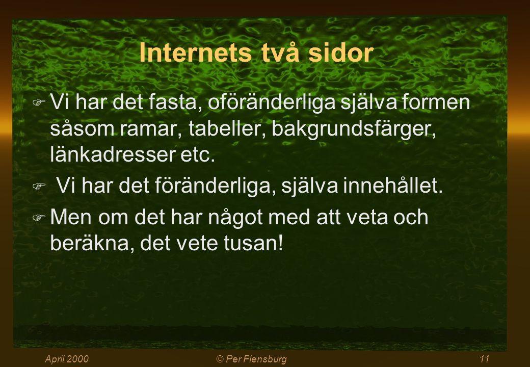 April 2000© Per Flensburg11 Internets två sidor  Vi har det fasta, oföränderliga själva formen såsom ramar, tabeller, bakgrundsfärger, länkadresser etc.