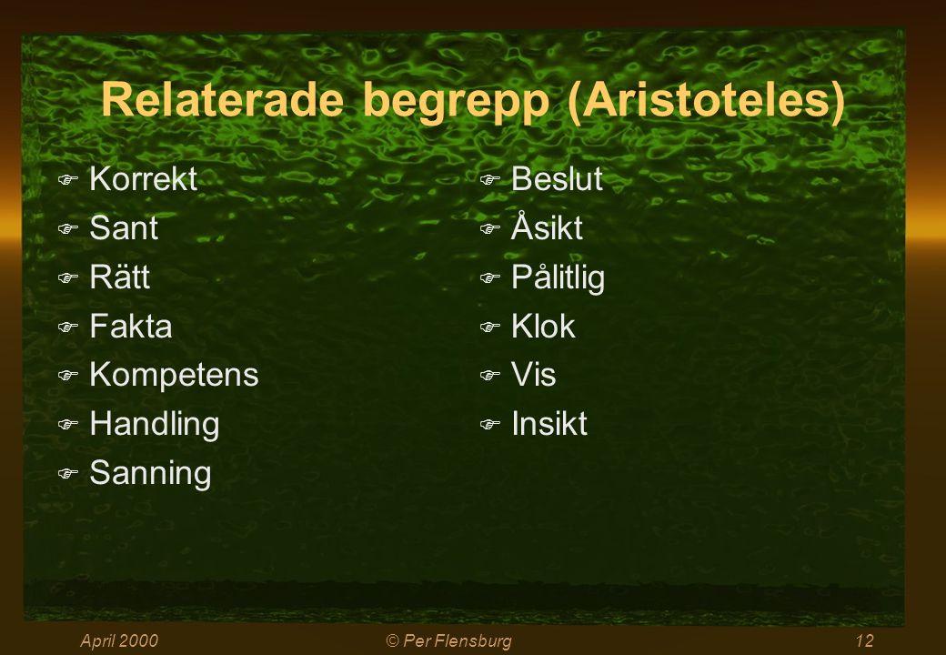 April 2000© Per Flensburg12 Relaterade begrepp (Aristoteles)  Korrekt  Sant  Rätt  Fakta  Kompetens  Handling  Sanning  Beslut  Åsikt  Pålit