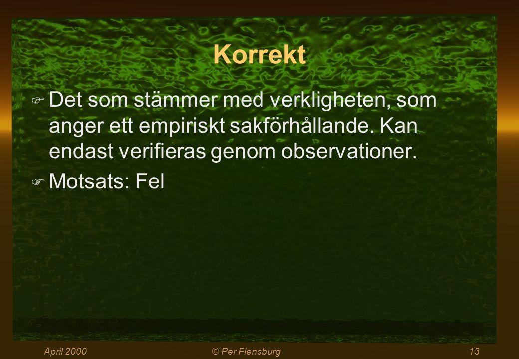 April 2000© Per Flensburg13 Korrekt  Det som stämmer med verkligheten, som anger ett empiriskt sakförhållande. Kan endast verifieras genom observatio