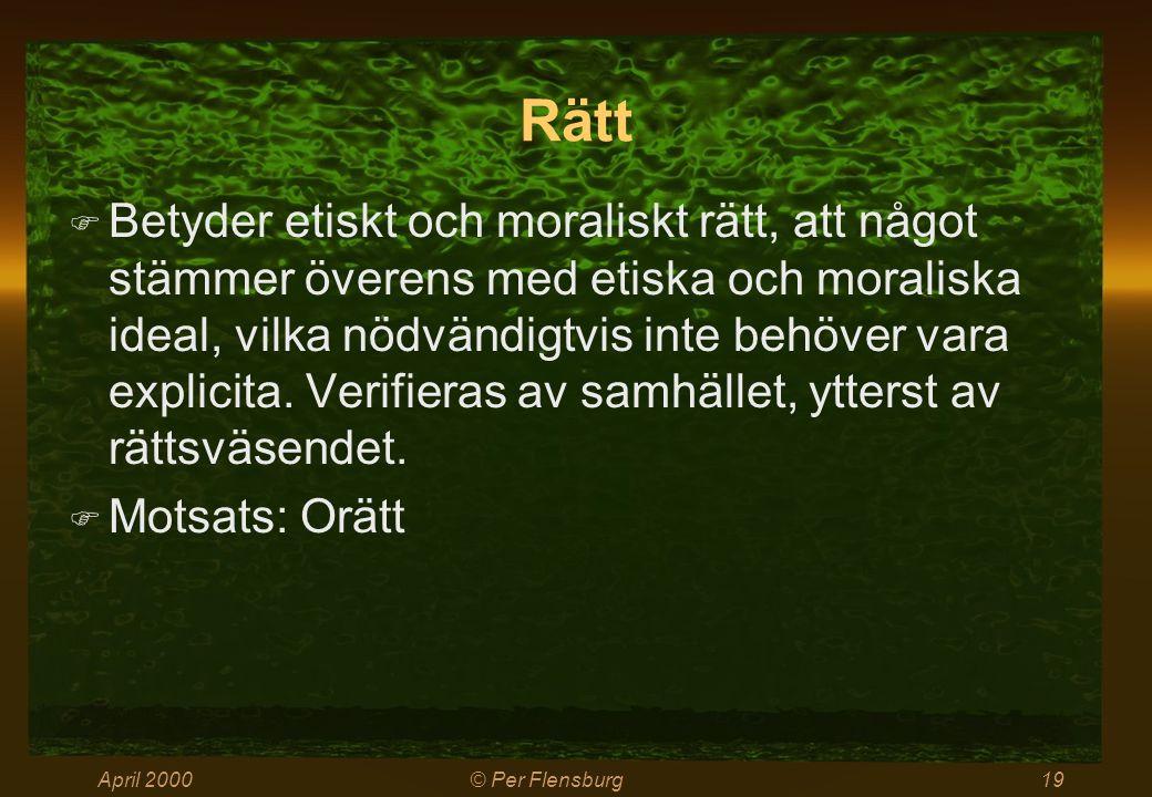 April 2000© Per Flensburg19 Rätt  Betyder etiskt och moraliskt rätt, att något stämmer överens med etiska och moraliska ideal, vilka nödvändigtvis inte behöver vara explicita.