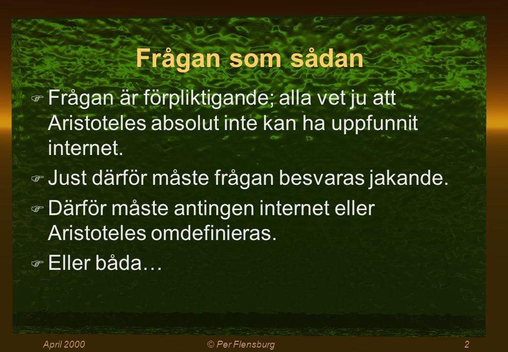 April 2000© Per Flensburg2 Frågan som sådan  Frågan är förpliktigande; alla vet ju att Aristoteles absolut inte kan ha uppfunnit internet.  Just där