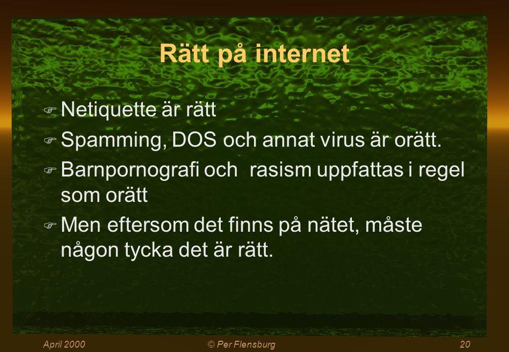 April 2000© Per Flensburg20 Rätt på internet  Netiquette är rätt  Spamming, DOS och annat virus är orätt.  Barnpornografi och rasism uppfattas i re