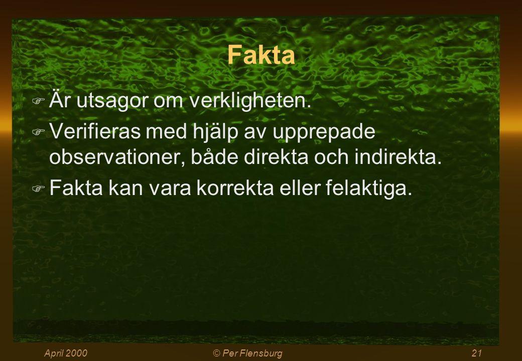 April 2000© Per Flensburg21 Fakta  Är utsagor om verkligheten.  Verifieras med hjälp av upprepade observationer, både direkta och indirekta.  Fakta