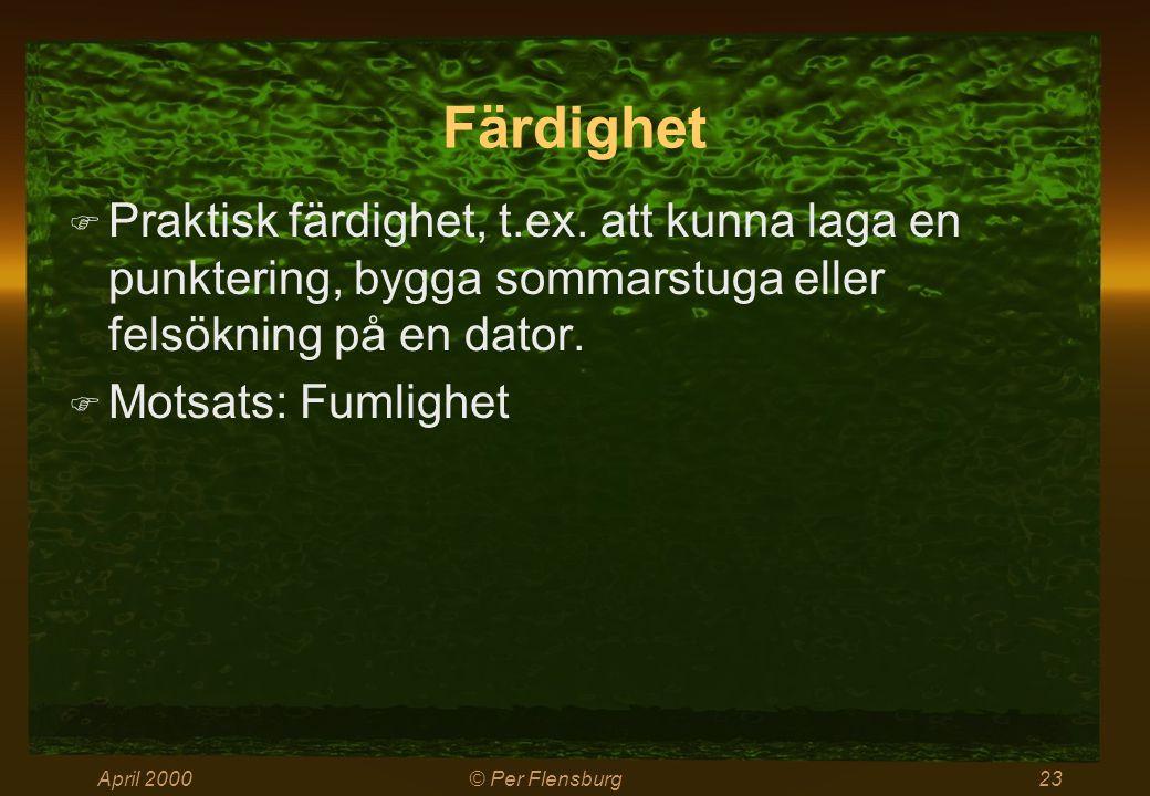 April 2000© Per Flensburg23 Färdighet  Praktisk färdighet, t.ex. att kunna laga en punktering, bygga sommarstuga eller felsökning på en dator.  Mots