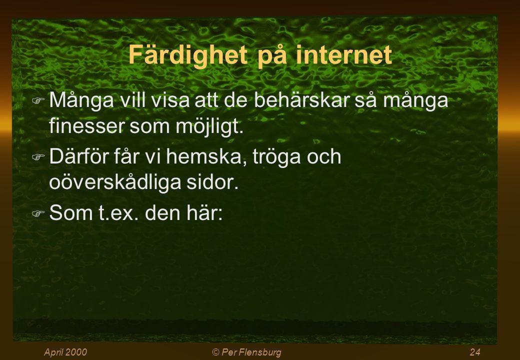 April 2000© Per Flensburg24 Färdighet på internet  Många vill visa att de behärskar så många finesser som möjligt.  Därför får vi hemska, tröga och