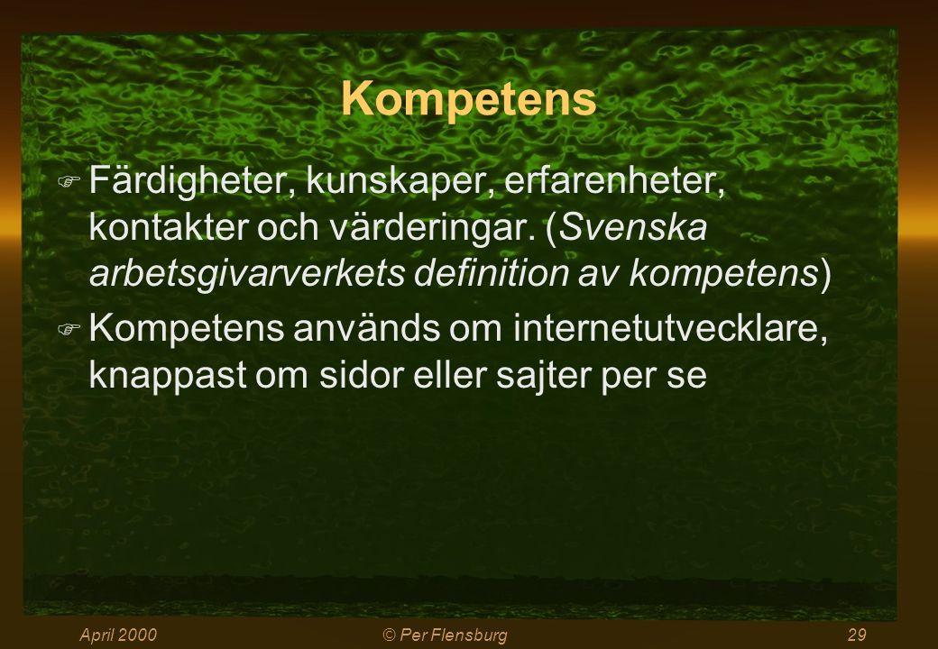 April 2000© Per Flensburg29 Kompetens  Färdigheter, kunskaper, erfarenheter, kontakter och värderingar. (Svenska arbetsgivarverkets definition av kom