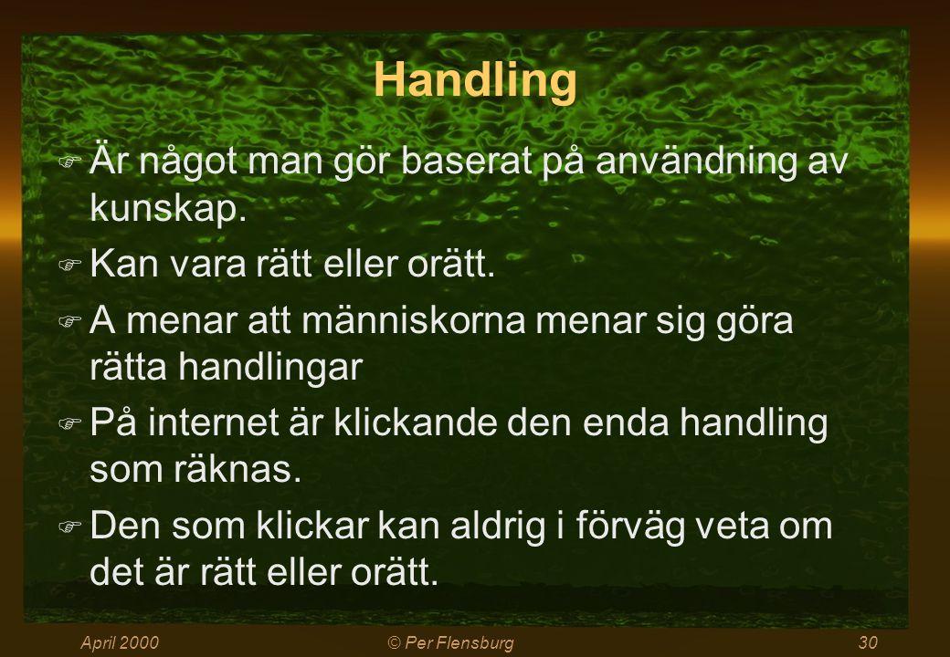 April 2000© Per Flensburg30 Handling  Är något man gör baserat på användning av kunskap.  Kan vara rätt eller orätt.  A menar att människorna menar