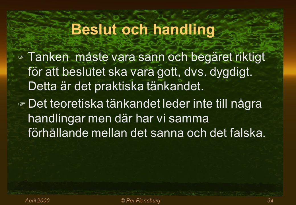 April 2000© Per Flensburg34 Beslut och handling  Tanken måste vara sann och begäret riktigt för att beslutet ska vara gott, dvs. dygdigt. Detta är de