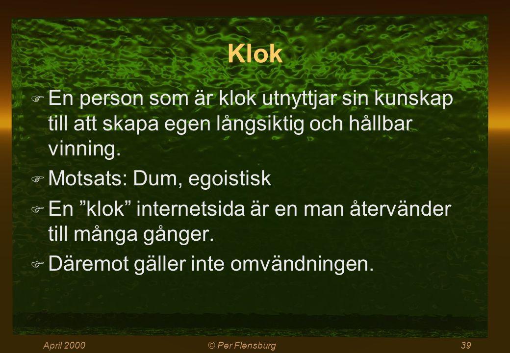 April 2000© Per Flensburg39 Klok  En person som är klok utnyttjar sin kunskap till att skapa egen långsiktig och hållbar vinning.