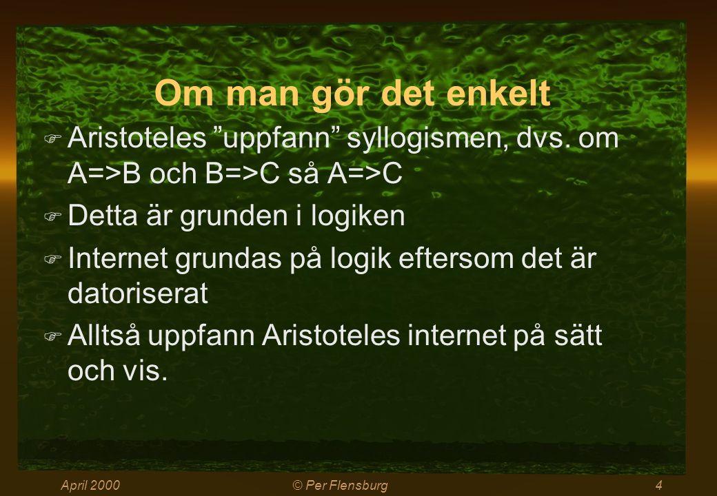 """April 2000© Per Flensburg4 Om man gör det enkelt  Aristoteles """"uppfann"""" syllogismen, dvs. om A=>B och B=>C så A=>C  Detta är grunden i logiken  Int"""