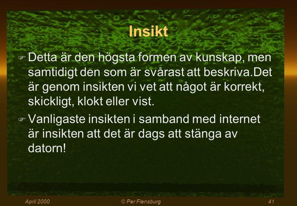 April 2000© Per Flensburg41 Insikt  Detta är den högsta formen av kunskap, men samtidigt den som är svårast att beskriva.Det är genom insikten vi vet att något är korrekt, skickligt, klokt eller vist.