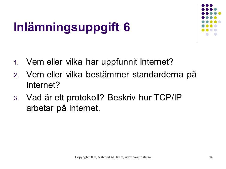 Copyright 2008, Mahmud Al Hakim, www.hakimdata.se14 Inlämningsuppgift 6 1. Vem eller vilka har uppfunnit Internet? 2. Vem eller vilka bestämmer standa