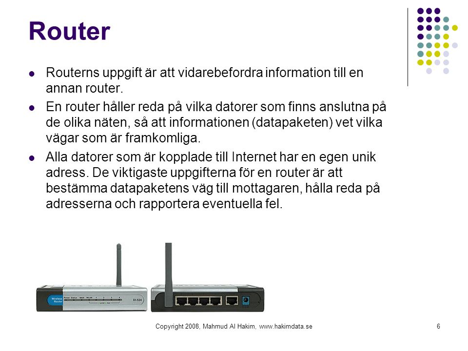 Router  Routerns uppgift är att vidarebefordra information till en annan router.  En router håller reda på vilka datorer som finns anslutna på de ol