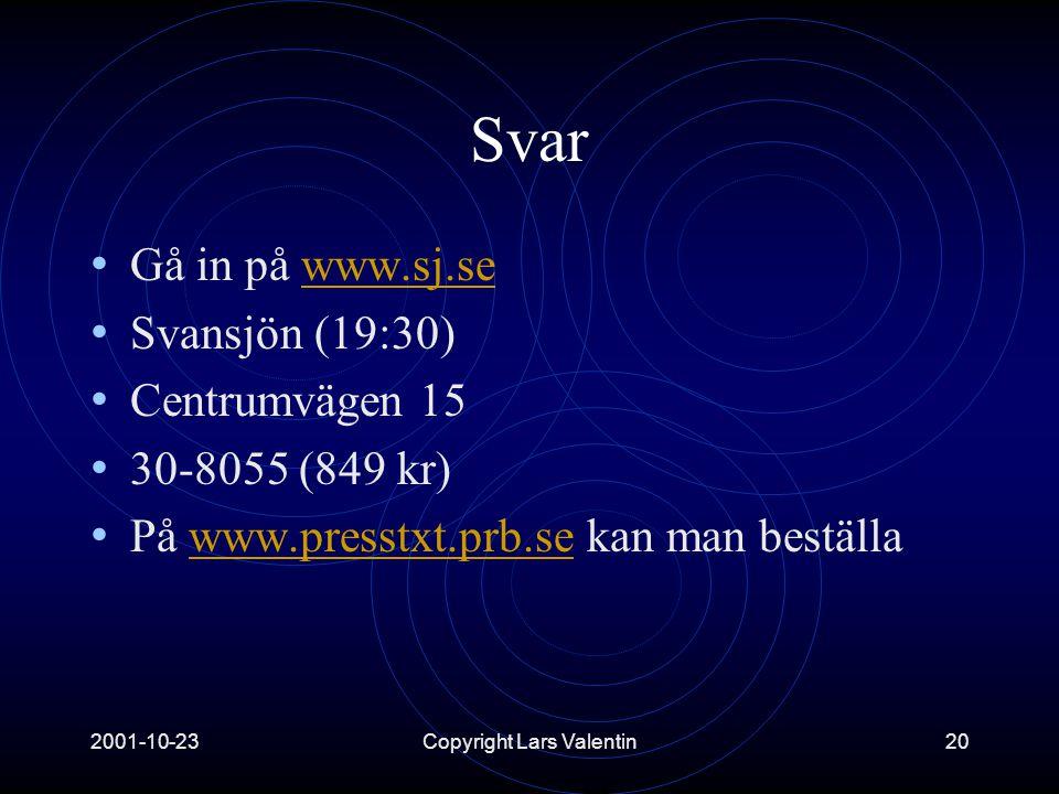 2001-10-23Copyright Lars Valentin20 Svar • Gå in på www.sj.sewww.sj.se • Svansjön (19:30) • Centrumvägen 15 • 30-8055 (849 kr) • På www.presstxt.prb.se kan man beställawww.presstxt.prb.se