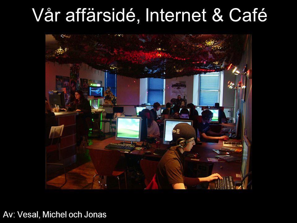 Vår affärsidé, Internet & Café Av: Vesal, Michel och Jonas