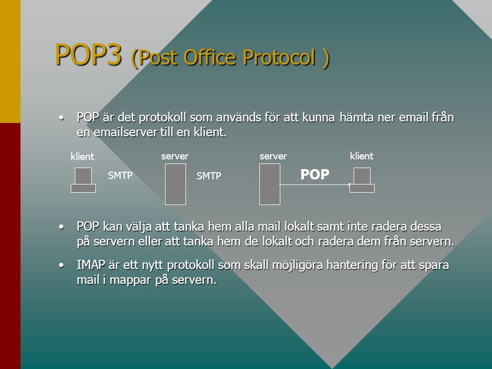 POP3 (Post Office Protocol ) •POP är det protokoll som används för att kunna hämta ner email från en emailserver till en klient. •POP kan välja att ta