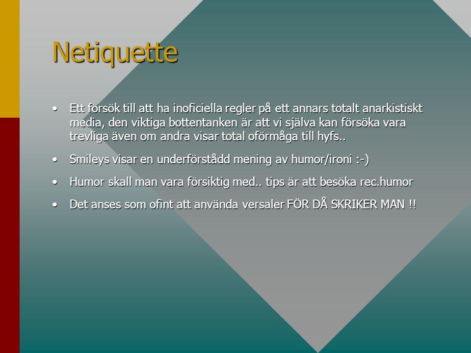 Netiquette •Ett försök till att ha inoficiella regler på ett annars totalt anarkistiskt media, den viktiga bottentanken är att vi själva kan försöka vara trevliga även om andra visar total oförmåga till hyfs..