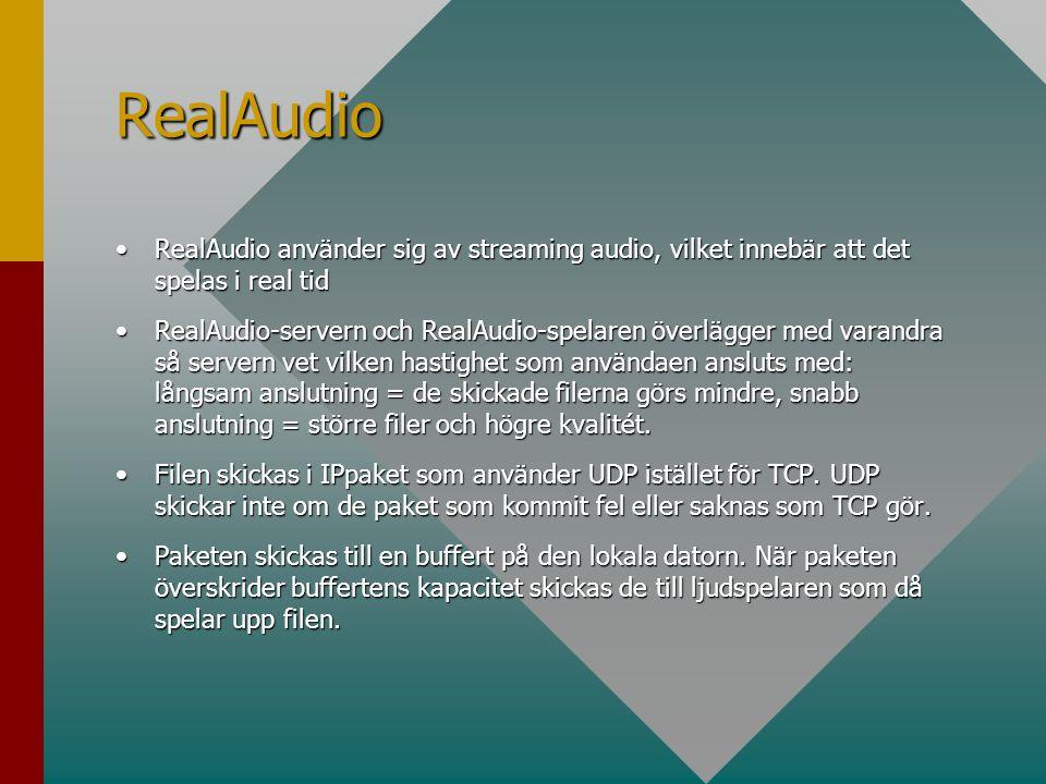 RealAudio •RealAudio använder sig av streaming audio, vilket innebär att det spelas i real tid •RealAudio-servern och RealAudio-spelaren överlägger med varandra så servern vet vilken hastighet som användaen ansluts med: långsam anslutning = de skickade filerna görs mindre, snabb anslutning = större filer och högre kvalitét.