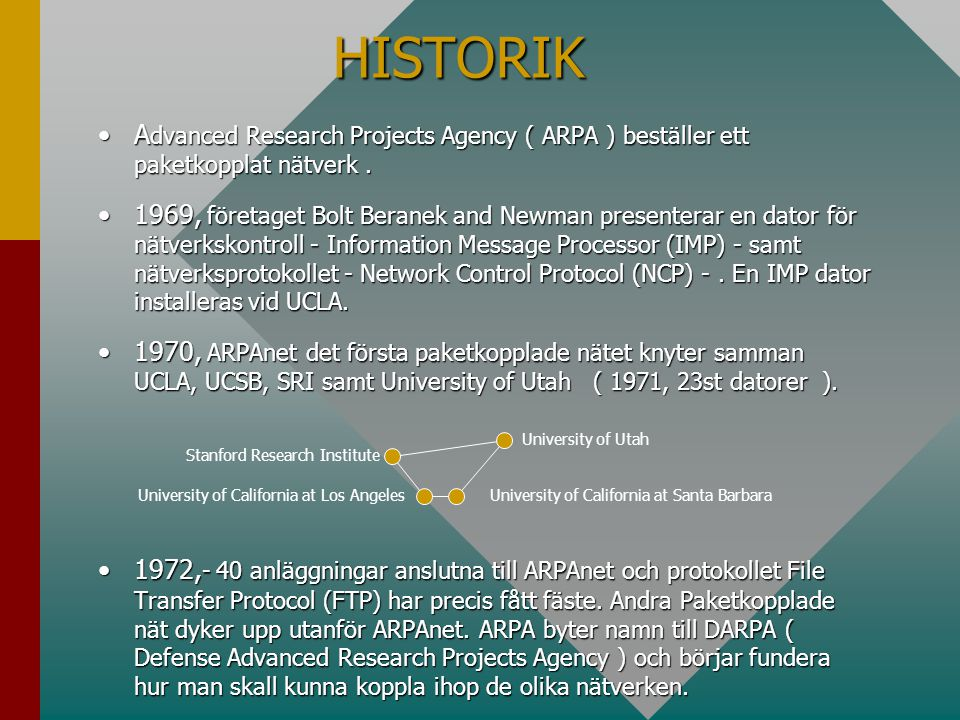 HISTORIK HISTORIK •A dvanced Research Projects Agency ( ARPA ) beställer ett paketkopplat nätverk. •1969, företaget Bolt Beranek and Newman presentera
