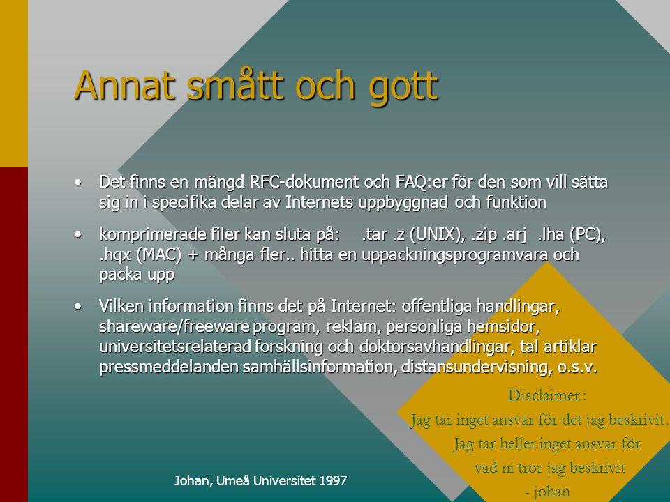 Disclaimer : Jag tar inget ansvar för det jag beskrivit… Jag tar heller inget ansvar för vad ni tror jag beskrivit - johan Annat smått och gott •Det finns en mängd RFC-dokument och FAQ:er för den som vill sätta sig in i specifika delar av Internets uppbyggnad och funktion •komprimerade filer kan sluta på:.tar.z (UNIX),.zip.arj.lha (PC),.hqx (MAC) + många fler..