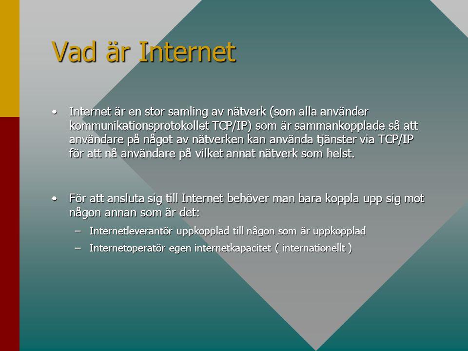 Vad är Internet •Internet är en stor samling av nätverk (som alla använder kommunikationsprotokollet TCP/IP) som är sammankopplade så att användare på något av nätverken kan använda tjänster via TCP/IP för att nå användare på vilket annat nätverk som helst.