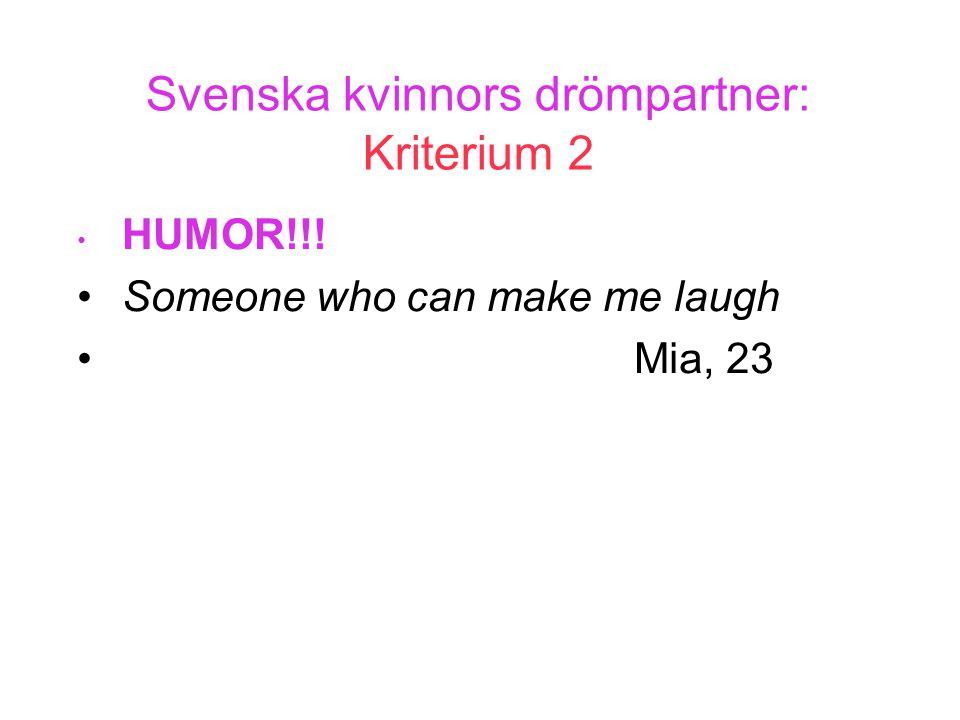 Svenska kvinnors drömpartner: Kriterium 2 • HUMOR!!! •Someone who can make me laugh •Mia, 23