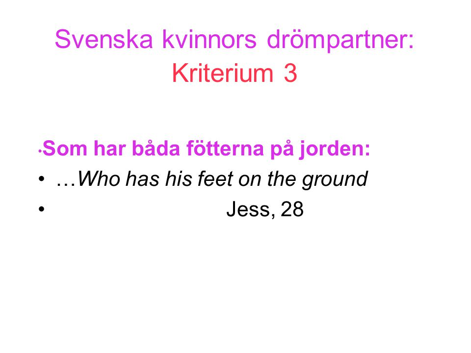 Svenska kvinnors drömpartner: Kriterium 3 • Som har båda fötterna på jorden: •…Who has his feet on the ground •Jess, 28