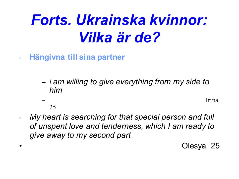 Forts. Ukrainska kvinnor: Vilka är de? • Hängivna till sina partner –I am willing to give everything from my side to him –Irina, 25 • My heart is sear