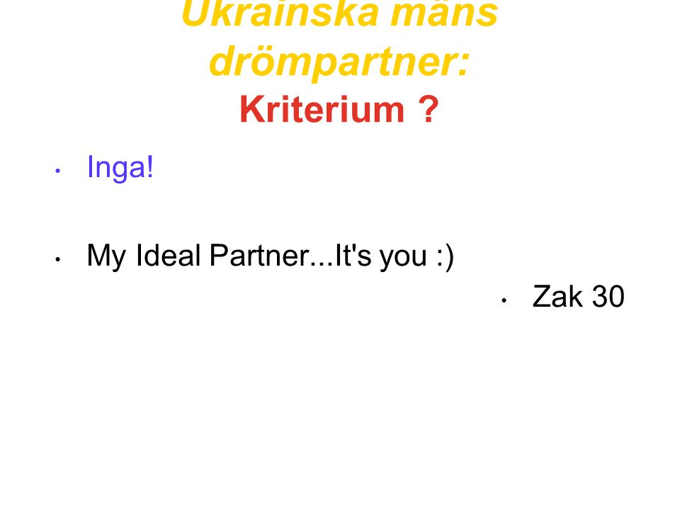 Ukrainska mäns drömpartner: Kriterium ? • Inga! • My Ideal Partner...It's you :) • Zak 30