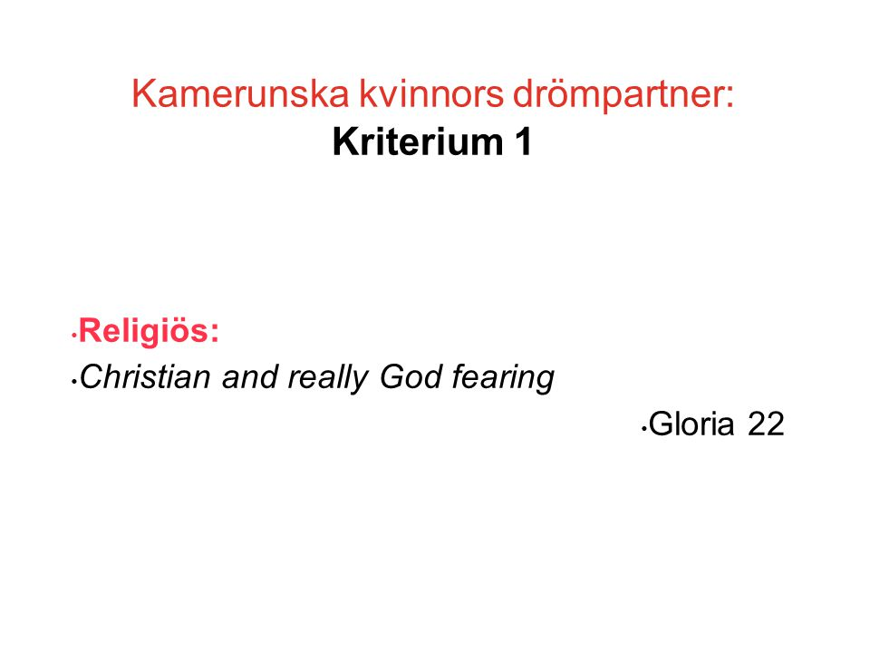 Kamerunska kvinnors drömpartner: Kriterium 1 • Religiös: • Christian and really God fearing • Gloria 22